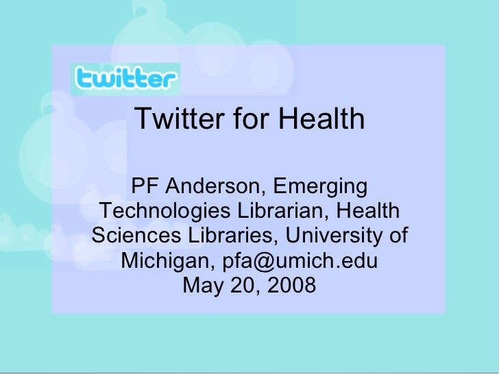 Twitter for Health PF Anderson, Emerging Technologies Librarian, Health Sciences Libraries, University of Michigan, pfa@um...