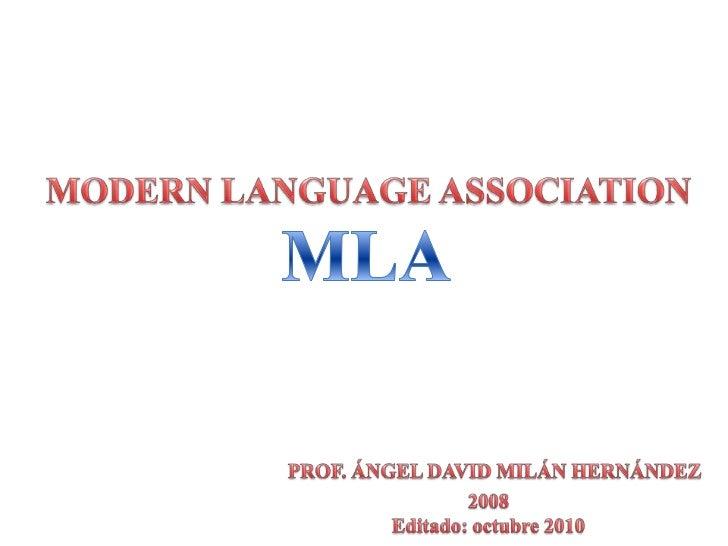 MODERN LANGUAGE ASSOCIATION<br />MLA<br />PROF. ÁNGEL DAVID MILÁN HERNÁNDEZ<br />2008<br />Editado: octubre2010<br />