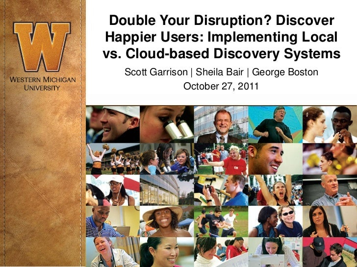 Double Your Disruption? DiscoverHappier Users: Implementing Localvs. Cloud-based Discovery Systems   Scott Garrison | Shei...