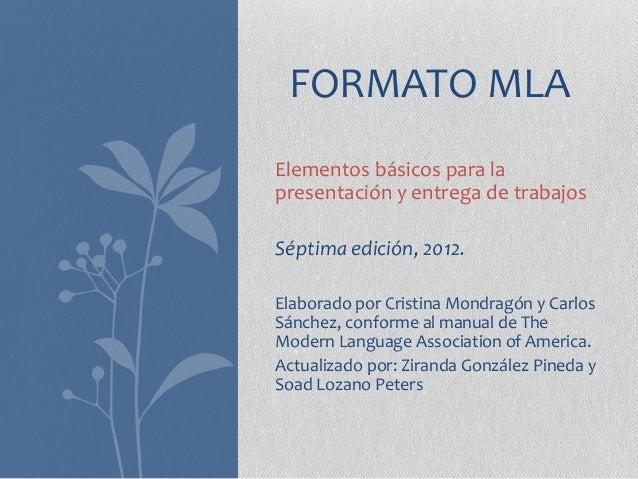 FORMATO MLAElementos básicos para lapresentación y entrega de trabajosSéptima edición, 2012.Elaborado por Cristina Mondrag...