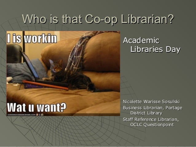Who is that Co-op Librarian? Academic Libraries Day  Nicolette Warisse Sosulski Business Librarian, Portage District Libra...