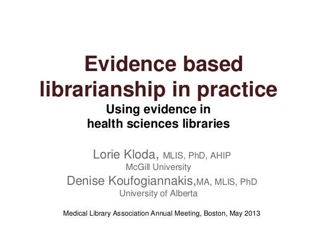 Evidence basedlibrarianship in practiceUsing evidence inhealth sciences librariesLorie Kloda, MLIS, PhD, AHIPMcGill Univer...