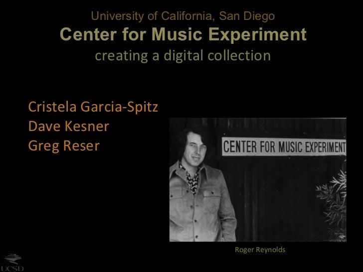 University of California, San Diego Center for Music Experiment creating a digital collection Cristela Garcia-Spitz Dave K...