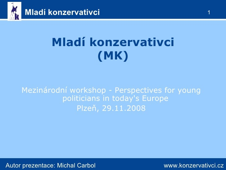 Mladí konzervativci (MK) <ul><li>Mezinárodní workshop - Perspectives for young politicians in today's Europe </li></ul><ul...