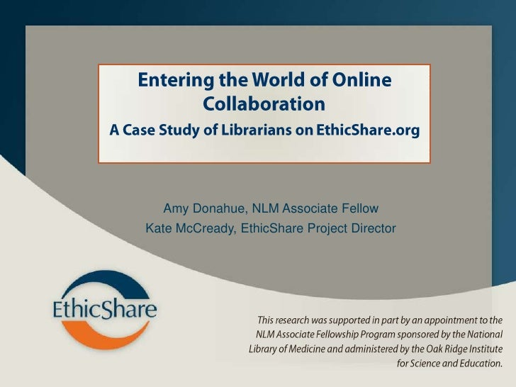 Entering the World of Online Collaboration <br />A Case Study of Librarians on EthicShare.org<br />Amy Donahue, NLM Associ...