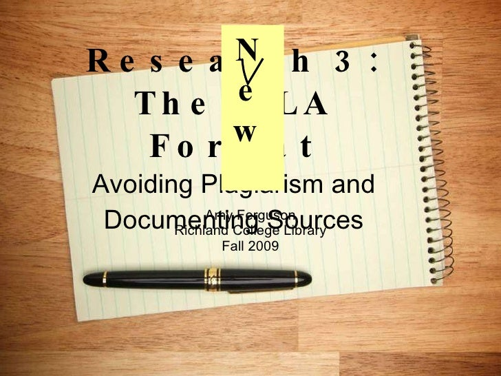 Research 3: The MLA Format Avoiding Plagiarism and Documenting Sources Amy Ferguson Richland College Library Fall 2009