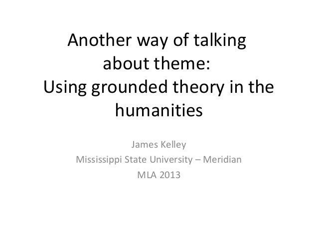 Another way of talking       about theme:Using grounded theory in the         humanities                 James Kelley   Mi...