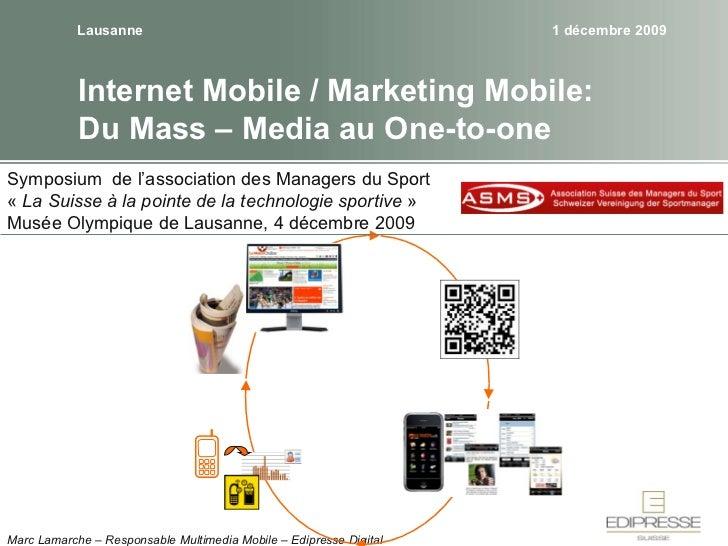Internet Mobile / Marketing Mobile: Du Mass – Media au One-to-one Lausanne 4 décembre 2009 Marc Lamarche – Responsable Mul...