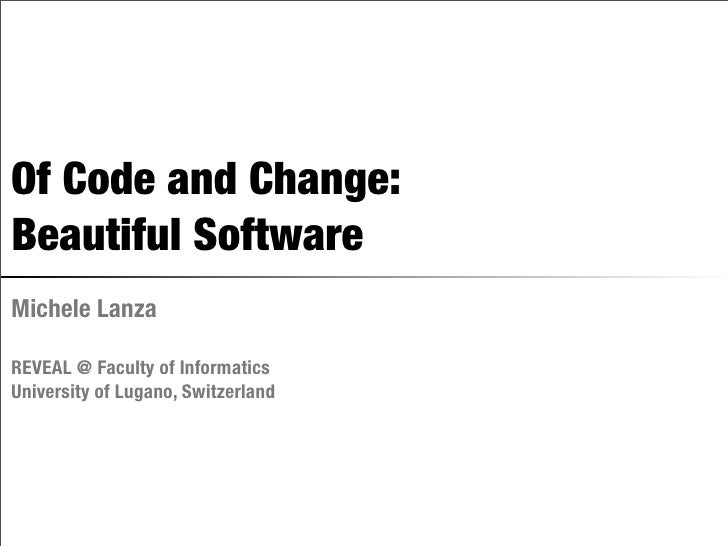Of Code and Change: Beautiful Software Michele Lanza  REVEAL @ Faculty of Informatics University of Lugano, Switzerland