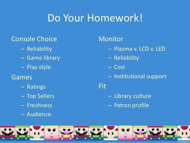 Do Your Homework!Console Choice         Monitor  – Reliability              –   Plasma v. LCD v. LED  – Game library      ...