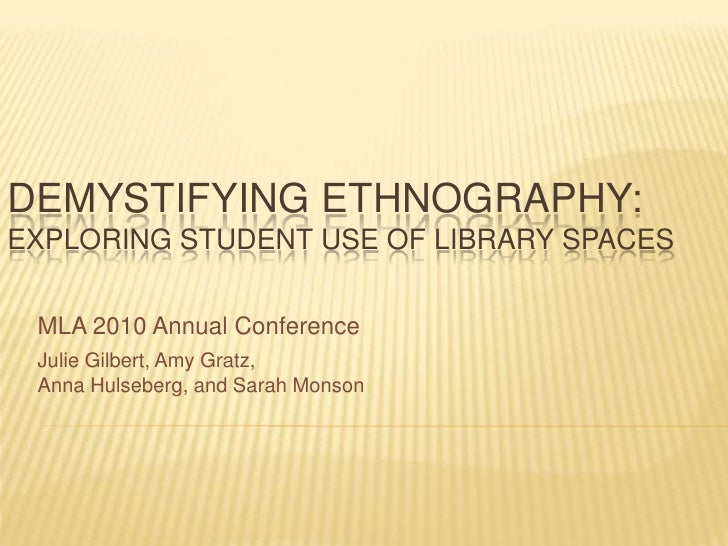 Demystifying Ethnography: Exploring Student Use of Library Spaces<br />MLA 2010 Annual Conference<br />Julie Gilbert, Amy ...
