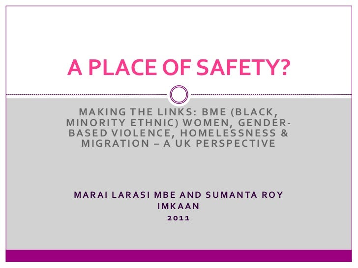 A PLACE OF SAFETY?  MAKING THE LINKS: BME (BLACK,MINORITY ETHNIC) WOMEN, GENDER-BASED VIOLENCE, HOMELESSNESS &  M I G R AT...