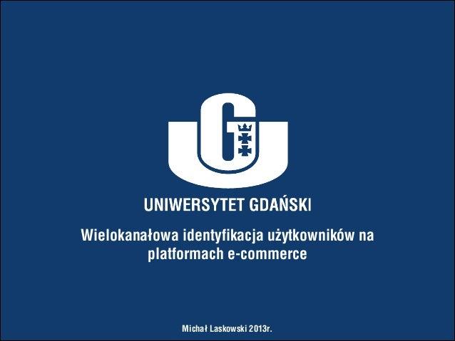 Wielokanałowa identyfikacja użytkowników na platformach e-commerce  Michał Laskowski 2013r.