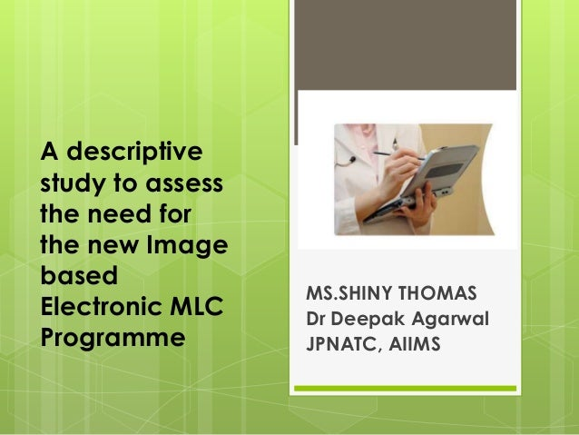 A descriptive study to assess the need for the new Image based Electronic MLC Programme MS.SHINY THOMAS Dr Deepak Agarwal ...