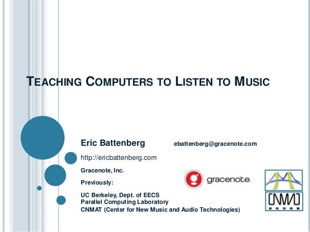 TEACHING COMPUTERS TO LISTEN TO MUSIC  Eric Battenberg  ebattenberg@gracenote.com  http://ericbattenberg.com Gracenote, In...