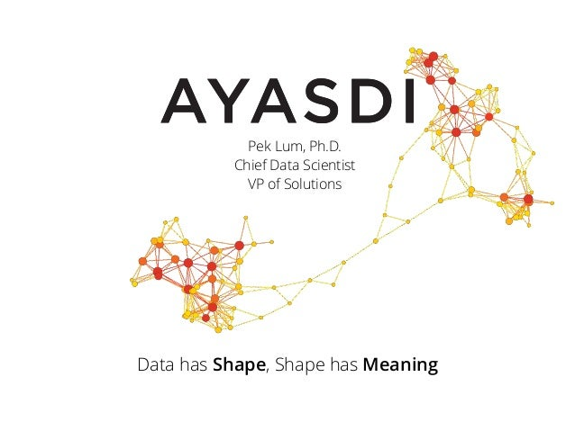 Data has Shape, Shape has Meaning Pek Lum, Ph.D. Chief Data Scientist VP of Solutions