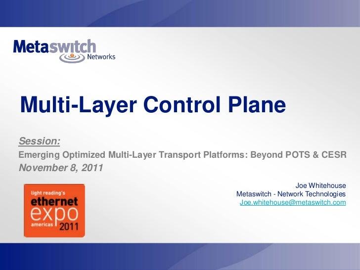 Multi-Layer Control PlaneSession:Emerging Optimized Multi-Layer Transport Platforms: Beyond POTS & CESRNovember 8, 2011   ...