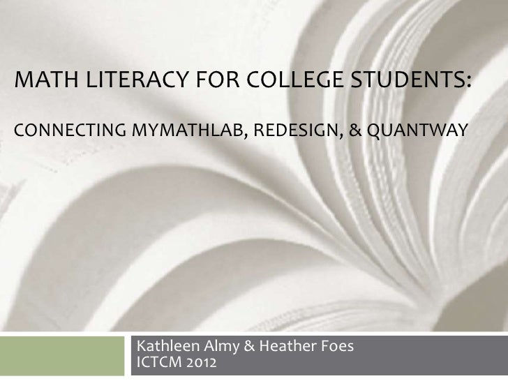 MATH LITERACY FOR COLLEGE STUDENTS:CONNECTING MYMATHLAB, REDESIGN, & QUANTWAY           Kathleen Almy & Heather Foes      ...