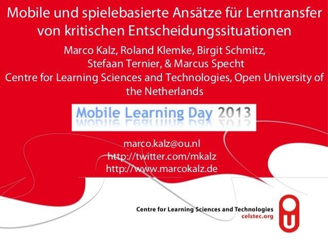 Mobile und spielebasierte Ansätze für Lerntransfer von kritischen Entscheidungssituationen Marco Kalz, Roland Klemke, Birg...