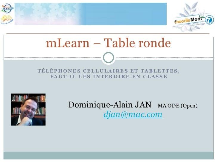 mLearn – Table rondeTÉLÉPHONES CELLULAIRES ET TABLETTES,   FAUT-IL LES INTERDIRE EN CLASSE       Dominique-Alain JAN MA OD...
