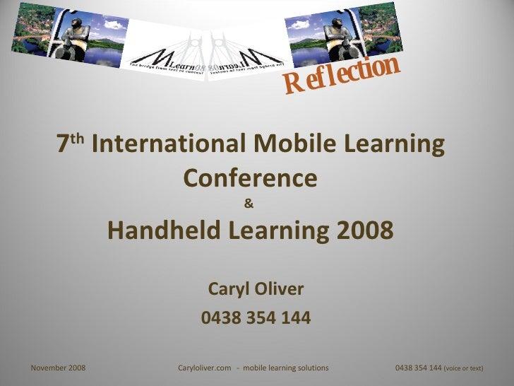 7 th  International Mobile Learning Conference &  Handheld Learning 2008 Caryl Oliver 0438 354 144 Reflection November 200...