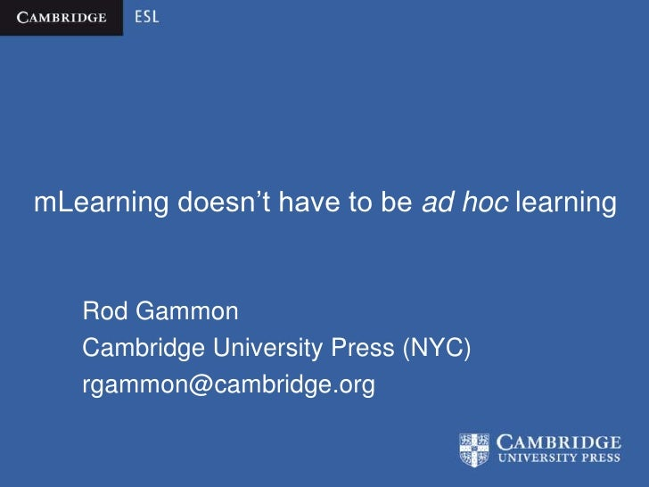 mLearning doesn't have to be ad hoc learning   Rod Gammon   Cambridge University Press (NYC)   rgammon@cambridge.org