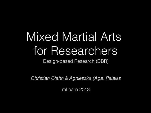 Mixed Martial Arts for Researchers Design-based Research (DBR)  Christian Glahn & Agnieszka (Aga) Palalas mLearn 2013
