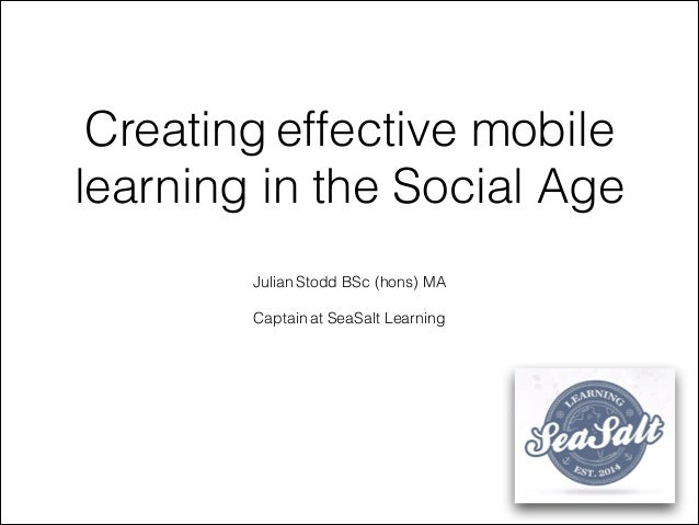 Creating effective mobile learning in the Social Age Julian Stodd BSc (hons) MA ! Captain at SeaSalt Learning
