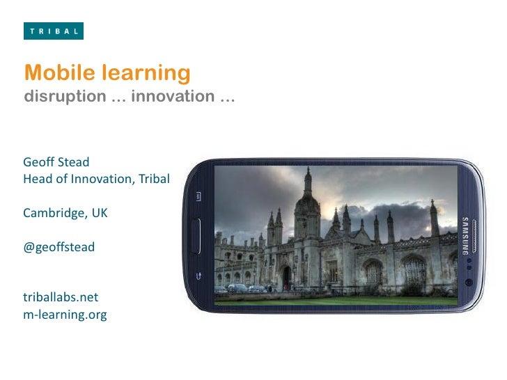 Mobile learningdisruption ... innovation ...Geoff SteadHead of Innovation, TribalCambridge, UK@geoffsteadtriballabs.netm-l...