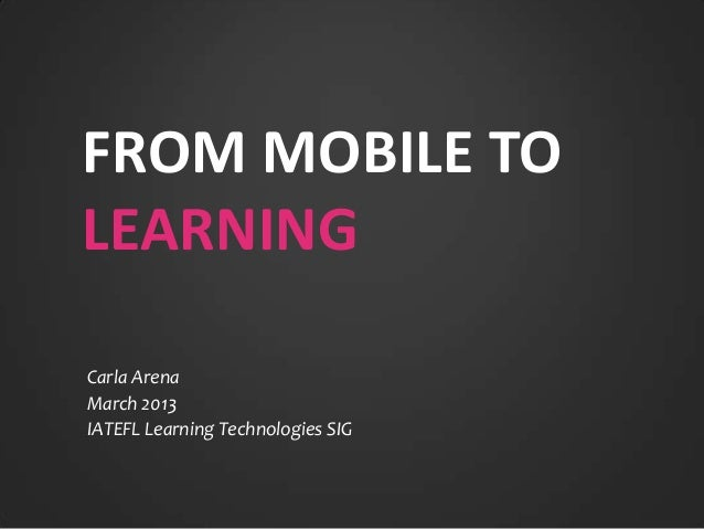 FROM MOBILE TOLEARNINGCarla ArenaMarch 2013IATEFL Learning Technologies SIG