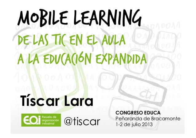 Tíscar Lara CONGRESO EDUCA Peñaranda de Bracamonte 1-2 de julio 2013 MOBILE LEARNING De las TIC en el aula a la Educación ...