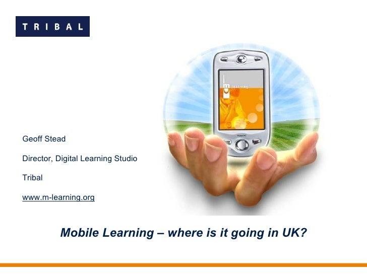 Mobile Learning – where is it going in UK? Geoff Stead Director, Digital Learning Studio Tribal www.m-learning.org
