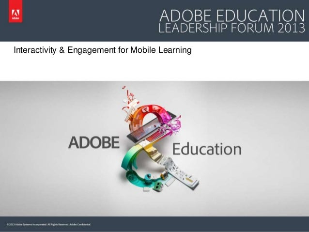Interactivity & Engagement for Mobile Learning  © 2013 Adobe Systems Incorporated. All Rights Reserved. Adobe Confidential...