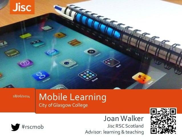 City  of  Glasgow  College   18/06/2014   Mobile  Learning   Joan  Walker   Jisc  RSC  Scotland   ...