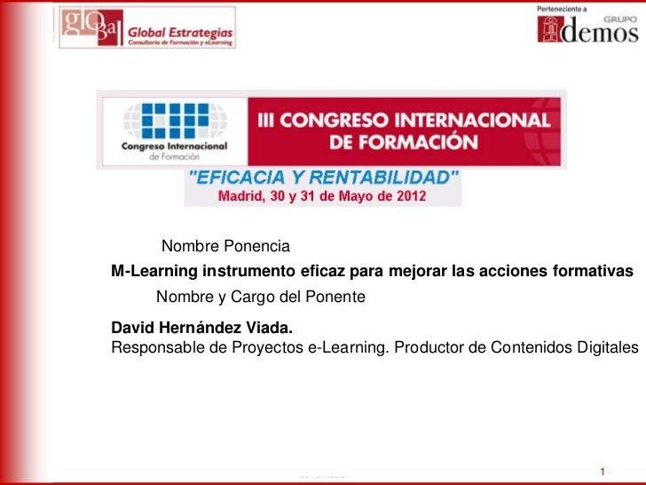 Nombre PonenciaM-Learning instrumento eficaz para mejorar las acciones formativas      Nombre y Cargo del PonenteDavid Her...