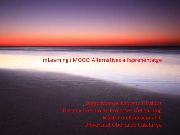 mLearning i MOOC: Alternatives a l'aprenentatge                 Diego Manuel Moreno Giraldos       Disseny i Gestió de Pro...