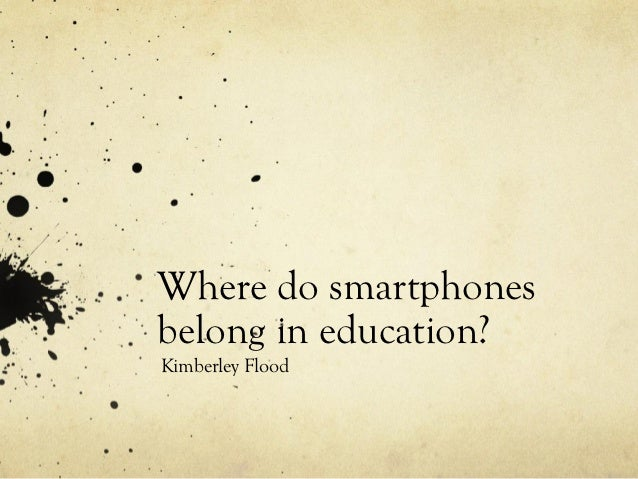 Where do smartphonesbelong in education?Kimberley Flood