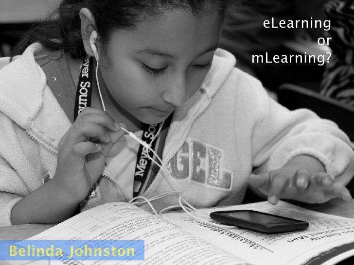 eLearning                            or                    mLearning?     Belinda Johnston