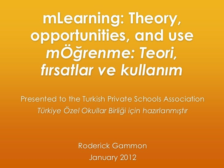 mLearning: Theory,  opportunities, and use    mÖğrenme: Teori,   fırsatlar ve kullanımPresented to the Turkish Private Sch...