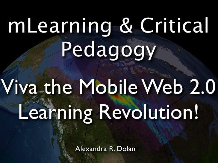 mLearning & Critical     Pedagogy Viva the Mobile Web 2.0   Learning Revolution!        Alexandra R. Dolan