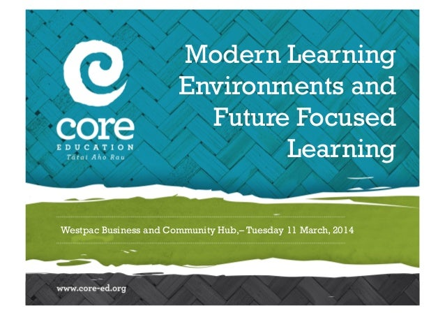 Westpac Business and Community Hub,– Tuesday 11 March, 2014 Modern Learning Environments and Future Focused Learning