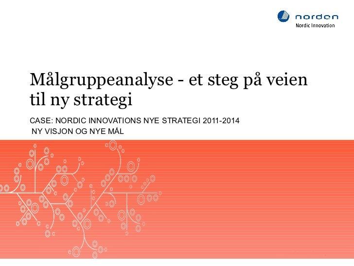 Målgruppeanalyse - et steg på veien til ny strategi CASE: NORDIC INNOVATIONS NYE STRATEGI 2011-2014 NY VISJON OG NYE MÅL