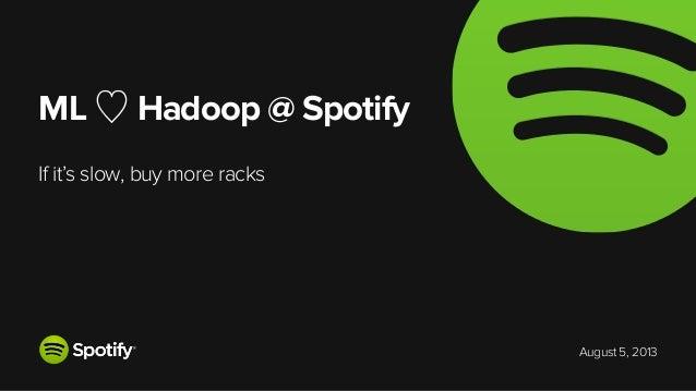 August 5, 2013 ML ♡ Hadoop @ Spotify If it's slow, buy more racks