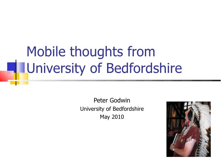 Mobile thoughts from University of Bedfordshire  Peter Godwin University of Bedfordshire May 2010