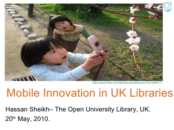 Mobile Innovation in UK Libraries Hassan Sheikh– The Open University Library, UK. 20 th  May, 2010. http://www.flickr.com/...