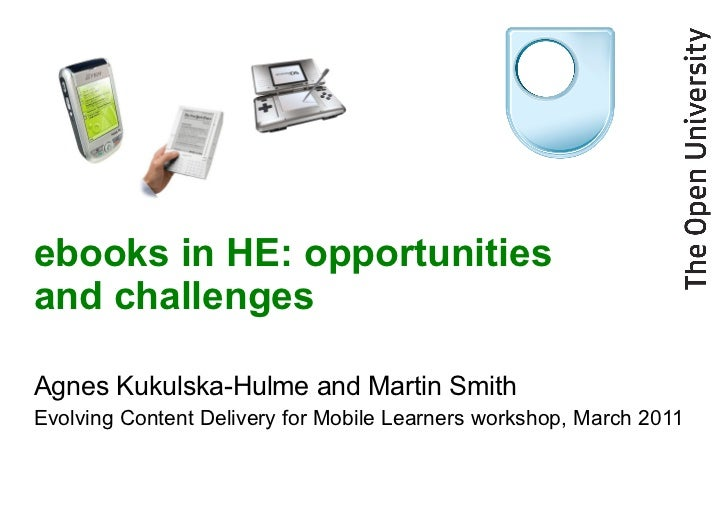ebooks in HE: opportunities and challenges Agnes Kukulska-Hulme and Martin Smith Evolving Content Delivery for Mobile Lear...