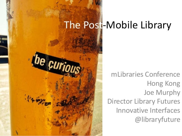 The Post-Mobile Library mLibraries Conference Hong Kong Joe Murphy Director Library Futures Innovative Interfaces @library...