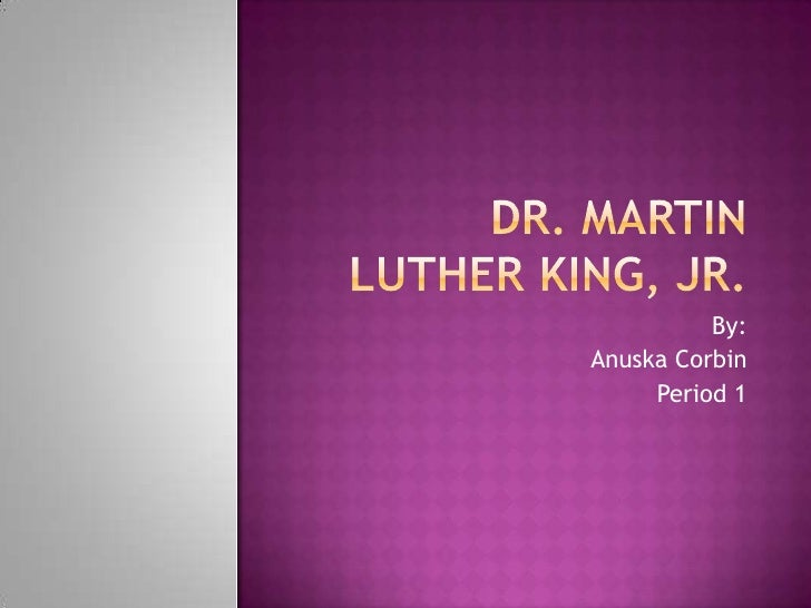 Dr. Martin Luther King, Jr.<br />By:<br />Anuska Corbin<br />Period 1<br />