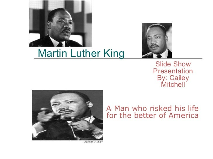 Martin Luther King A Man who risked his life for the better of America Slide Show Presentation By: Cailey Mitchell