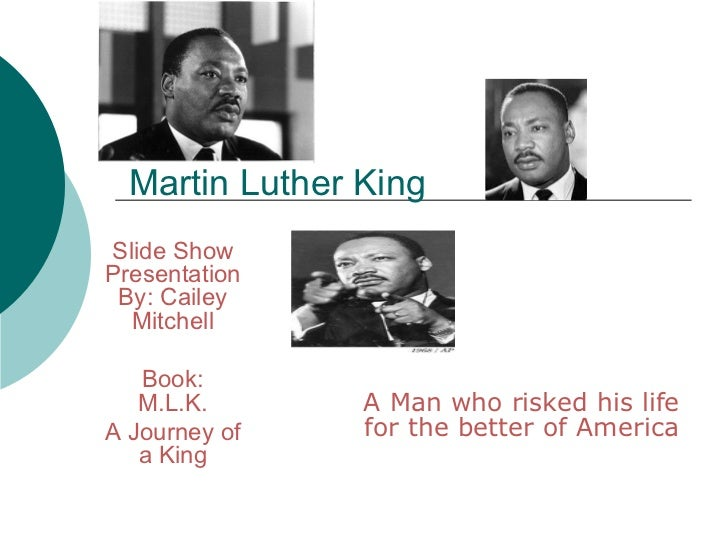 Martin Luther King A Man who risked his life for the better of America Slide Show Presentation By: Cailey Mitchell Book: M...